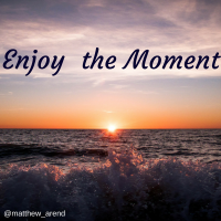 live now, enjoy the moment